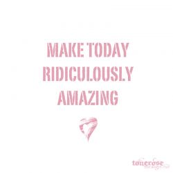 { make today ridiculously amazing }